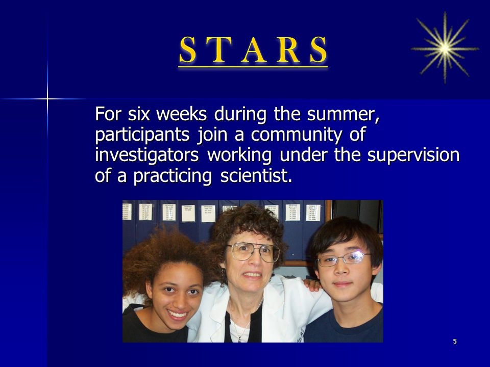 For six weeks during the summer, participants join a community of investigators working under the supervision of a practicing scientist. 5