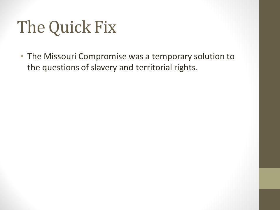 The Quick Fix The Missouri Compromise was a temporary solution to the questions of slavery and territorial rights.