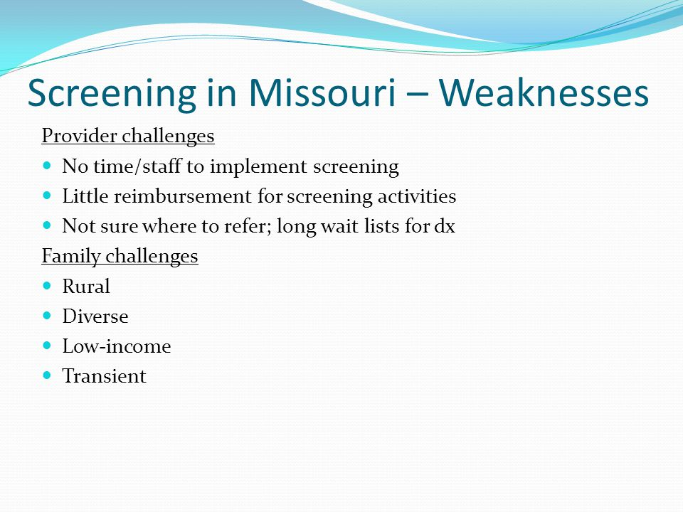 Screening in Missouri – Weaknesses Provider challenges No time/staff to implement screening Little reimbursement for screening activities Not sure where to refer; long wait lists for dx Family challenges Rural Diverse Low-income Transient