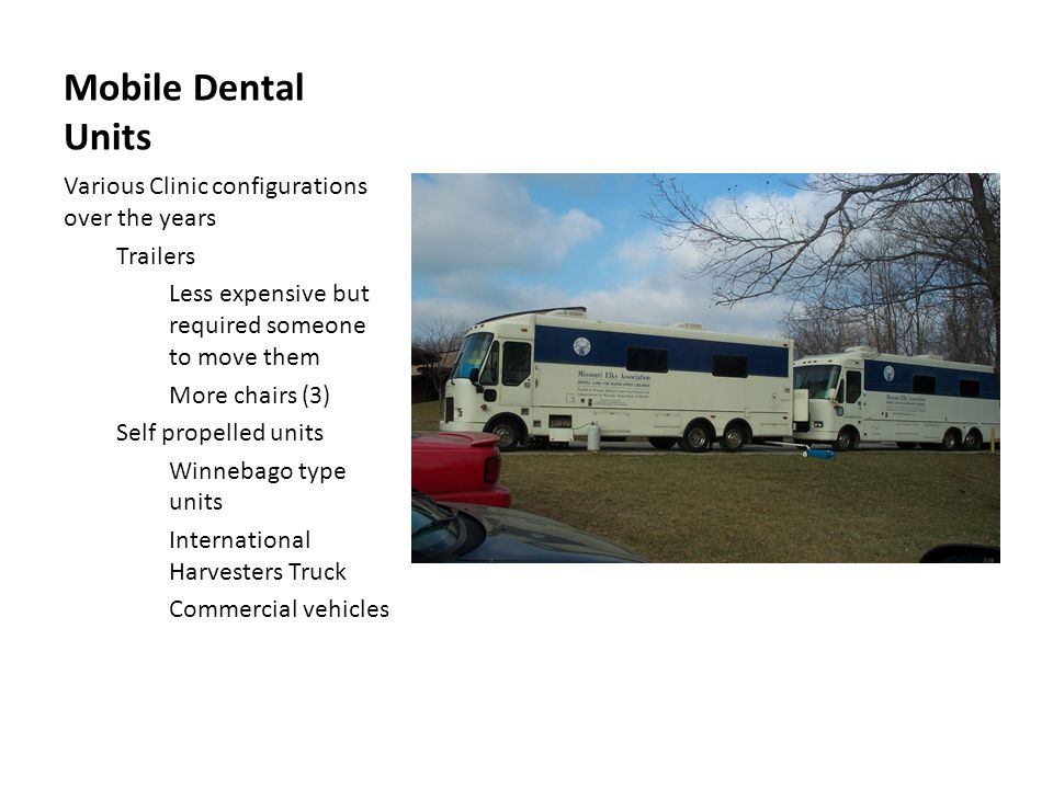 Mobile Dental Units Various Clinic configurations over the years Trailers Less expensive but required someone to move them More chairs (3) Self propelled units Winnebago type units International Harvesters Truck Commercial vehicles