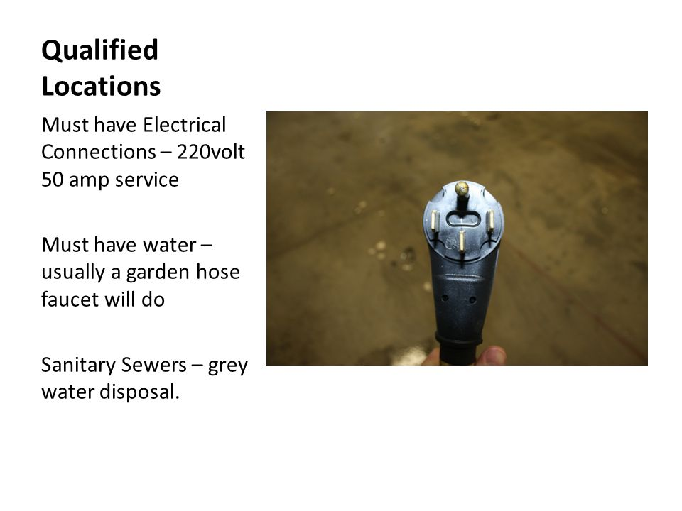 Qualified Locations Must have Electrical Connections – 220volt 50 amp service Must have water – usually a garden hose faucet will do Sanitary Sewers – grey water disposal.