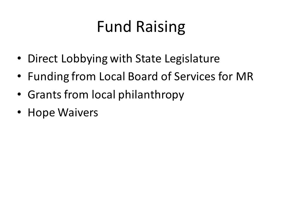 Fund Raising Direct Lobbying with State Legislature Funding from Local Board of Services for MR Grants from local philanthropy Hope Waivers