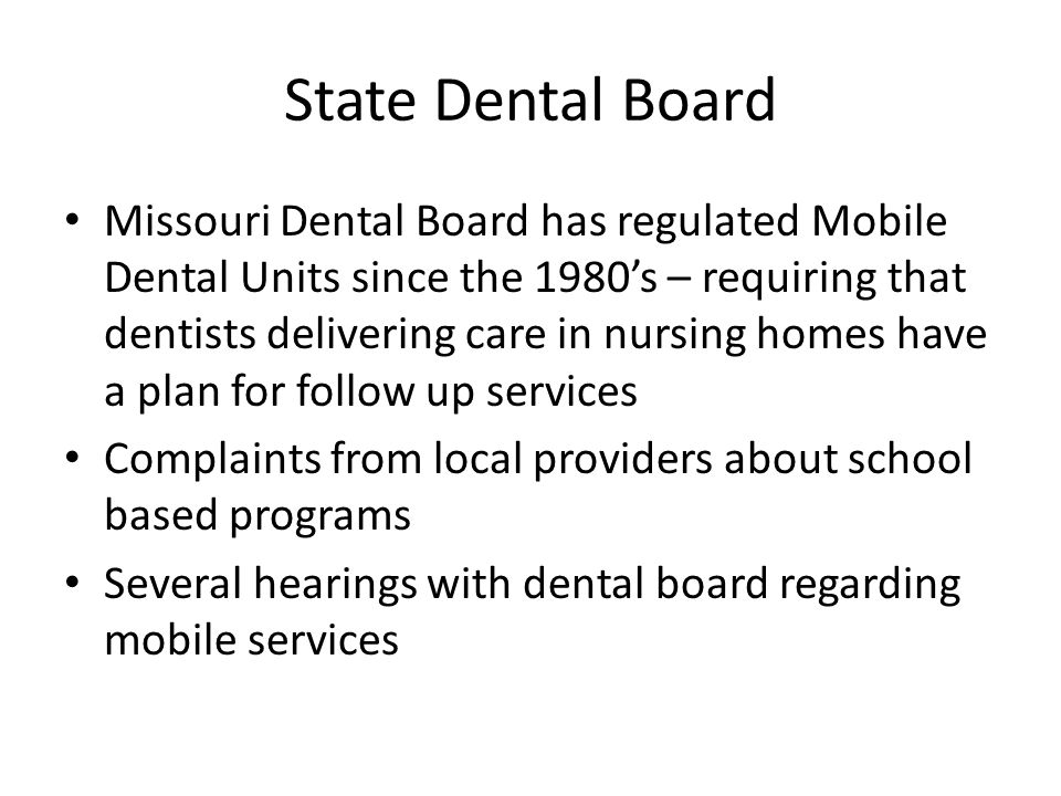 State Dental Board Missouri Dental Board has regulated Mobile Dental Units since the 1980's – requiring that dentists delivering care in nursing homes have a plan for follow up services Complaints from local providers about school based programs Several hearings with dental board regarding mobile services