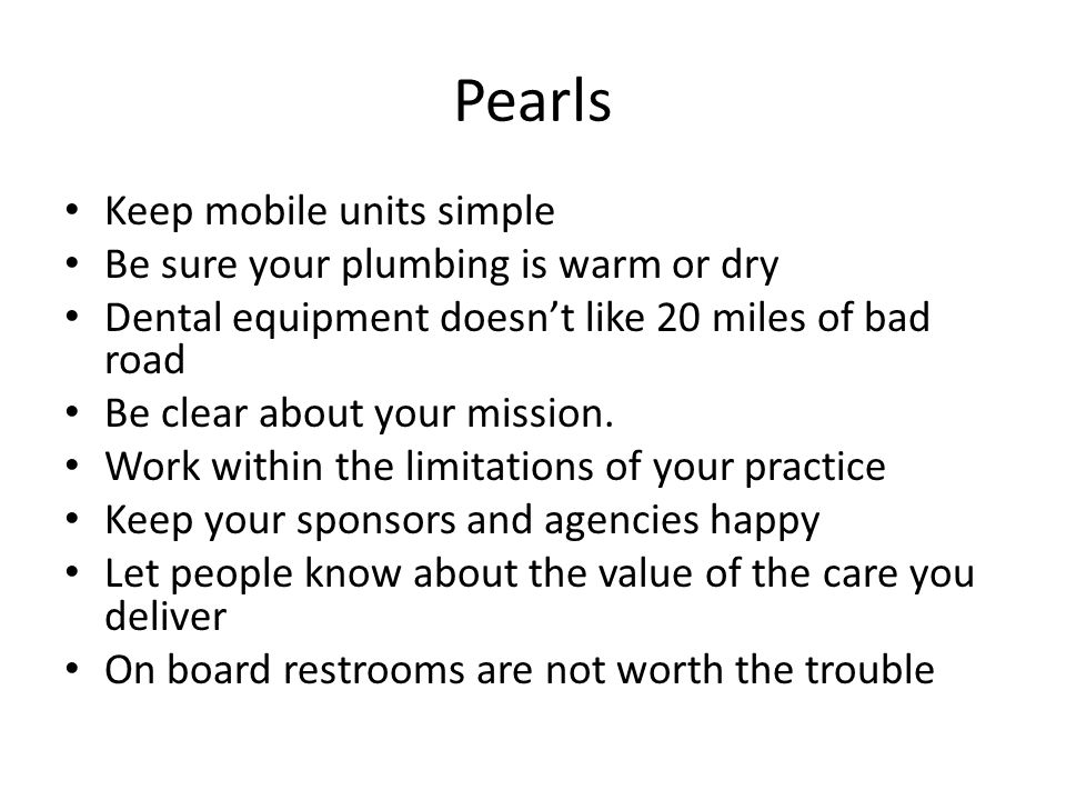 Pearls Keep mobile units simple Be sure your plumbing is warm or dry Dental equipment doesn't like 20 miles of bad road Be clear about your mission. W