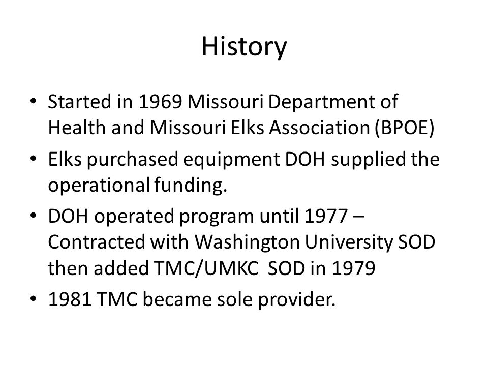 History Started in 1969 Missouri Department of Health and Missouri Elks Association (BPOE) Elks purchased equipment DOH supplied the operational funding.