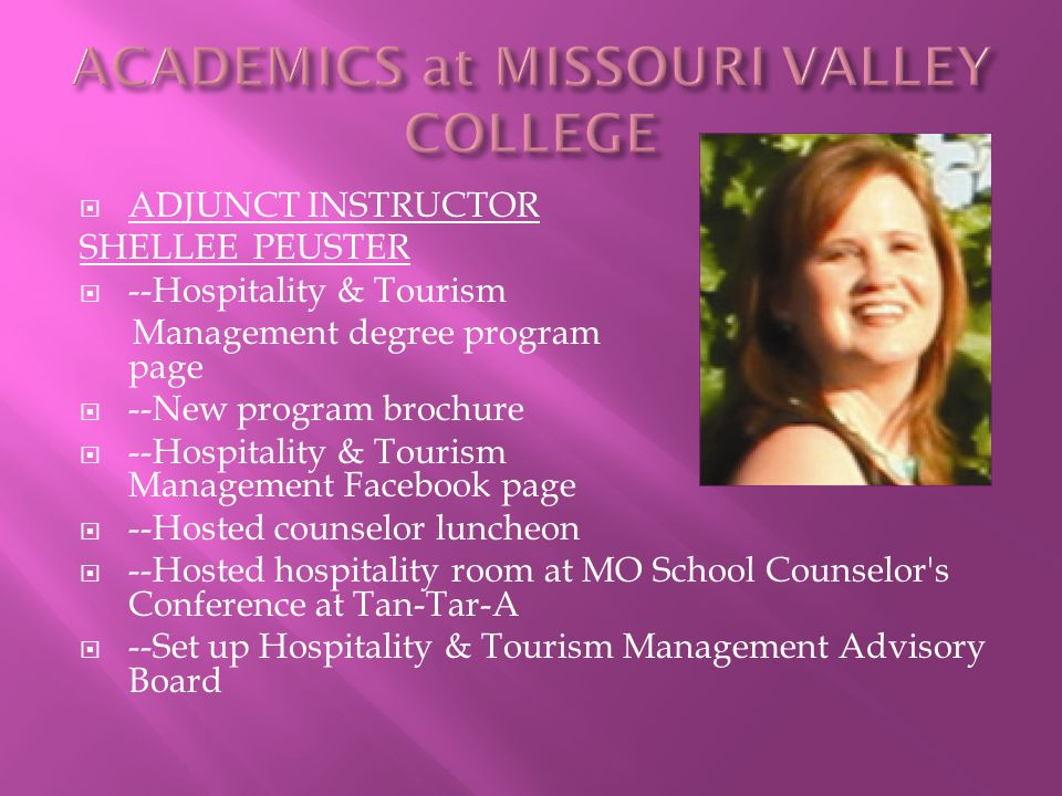  ADJUNCT INSTRUCTOR SHELLEE PEUSTER  --Hospitality & Tourism Management degree program web page  --New program brochure  --Hospitality & Tourism Management Facebook page  --Hosted counselor luncheon  --Hosted hospitality room at MO School Counselor s Conference at Tan-Tar-A  --Set up Hospitality & Tourism Management Advisory Board