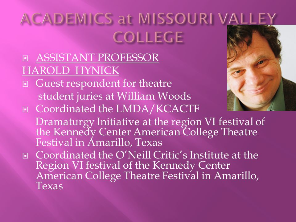  ASSISTANT PROFESSOR HAROLD HYNICK  Guest respondent for theatre student juries at William Woods  Coordinated the LMDA/KCACTF Dramaturgy Initiative at the region VI festival of the Kennedy Center American College Theatre Festival in Amarillo, Texas  Coordinated the O'Neill Critic's Institute at the Region VI festival of the Kennedy Center American College Theatre Festival in Amarillo, Texas