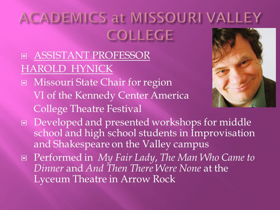  ASSISTANT PROFESSOR HAROLD HYNICK  Missouri State Chair for region VI of the Kennedy Center America College Theatre Festival  Developed and presented workshops for middle school and high school students in Improvisation and Shakespeare on the Valley campus  Performed in My Fair Lady, The Man Who Came to Dinner and And Then There Were None at the Lyceum Theatre in Arrow Rock