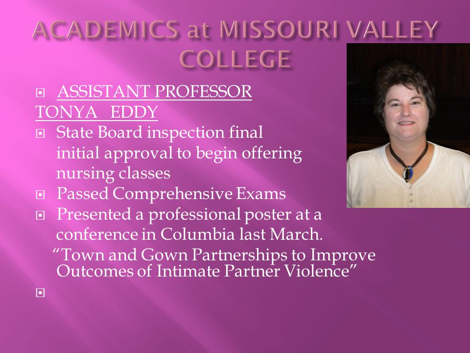  ASSISTANT PROFESSOR TONYA EDDY  State Board inspection final initial approval to begin offering nursing classes  Passed Comprehensive Exams  Presented a professional poster at a conference in Columbia last March.