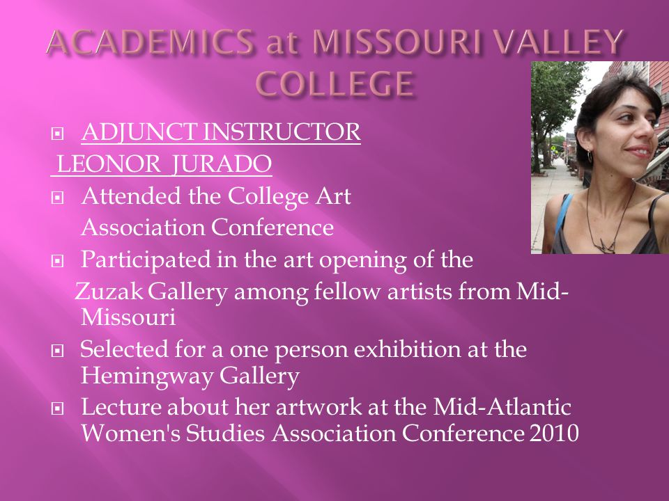  ADJUNCT INSTRUCTOR LEONOR JURADO  Attended the College Art Association Conference  Participated in the art opening of the Zuzak Gallery among fellow artists from Mid- Missouri  Selected for a one person exhibition at the Hemingway Gallery  Lecture about her artwork at the Mid-Atlantic Women s Studies Association Conference 2010