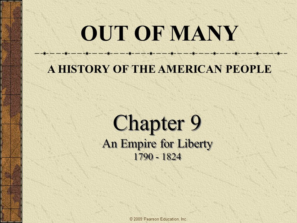 Chapter 9 An Empire for Liberty 1790 - 1824 Chapter 9 An Empire for Liberty 1790 - 1824 OUT OF MANY A HISTORY OF THE AMERICAN PEOPLE © 2009 Pearson Ed
