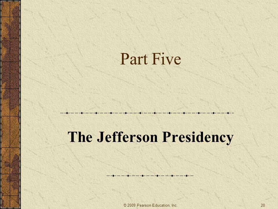 Part Five The Jefferson Presidency 20© 2009 Pearson Education, Inc.
