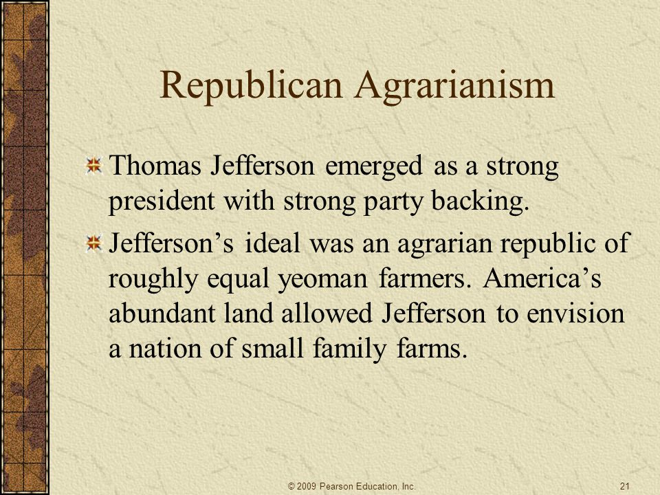 Republican Agrarianism Thomas Jefferson emerged as a strong president with strong party backing. Jefferson's ideal was an agrarian republic of roughly