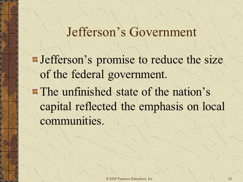 Jefferson's Government Jefferson's promise to reduce the size of the federal government. The unfinished state of the nation's capital reflected the em