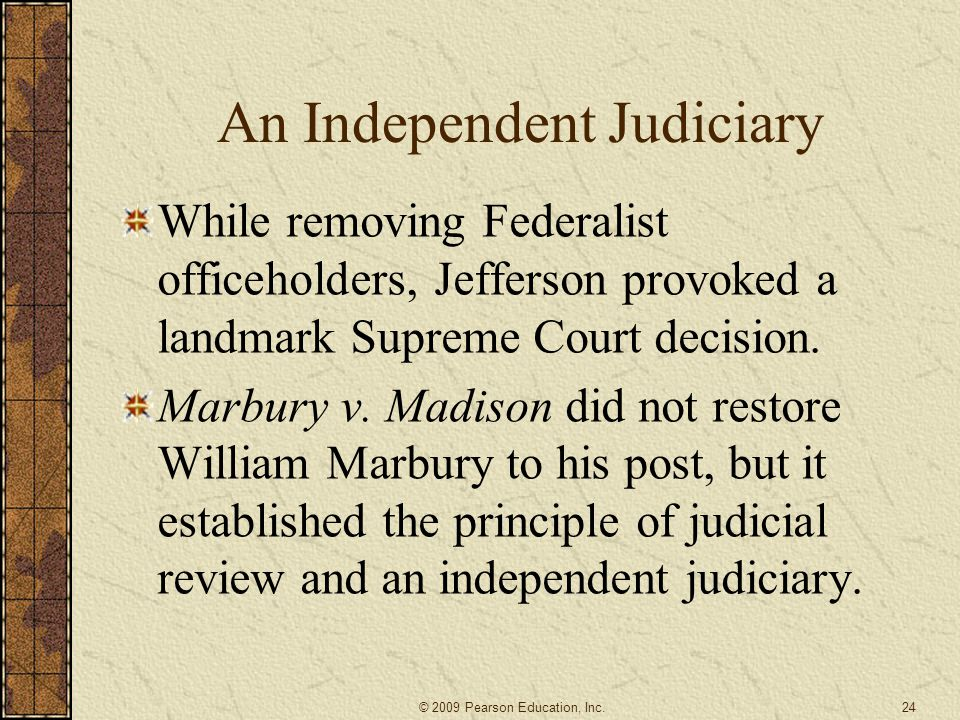 An Independent Judiciary While removing Federalist officeholders, Jefferson provoked a landmark Supreme Court decision. Marbury v. Madison did not res