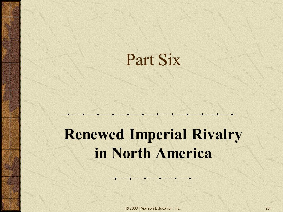 Part Six Renewed Imperial Rivalry in North America 29© 2009 Pearson Education, Inc.