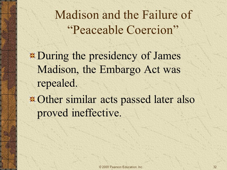 """Madison and the Failure of """"Peaceable Coercion"""" During the presidency of James Madison, the Embargo Act was repealed. Other similar acts passed later"""