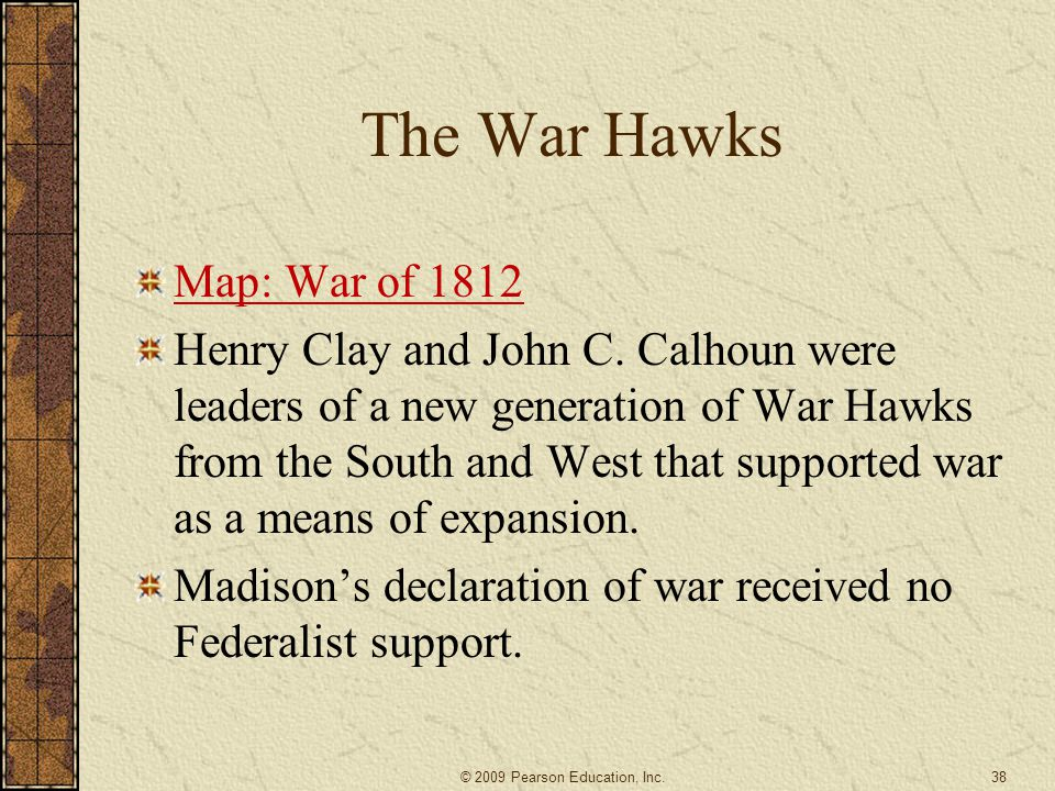 The War Hawks Map: War of 1812 Henry Clay and John C. Calhoun were leaders of a new generation of War Hawks from the South and West that supported war