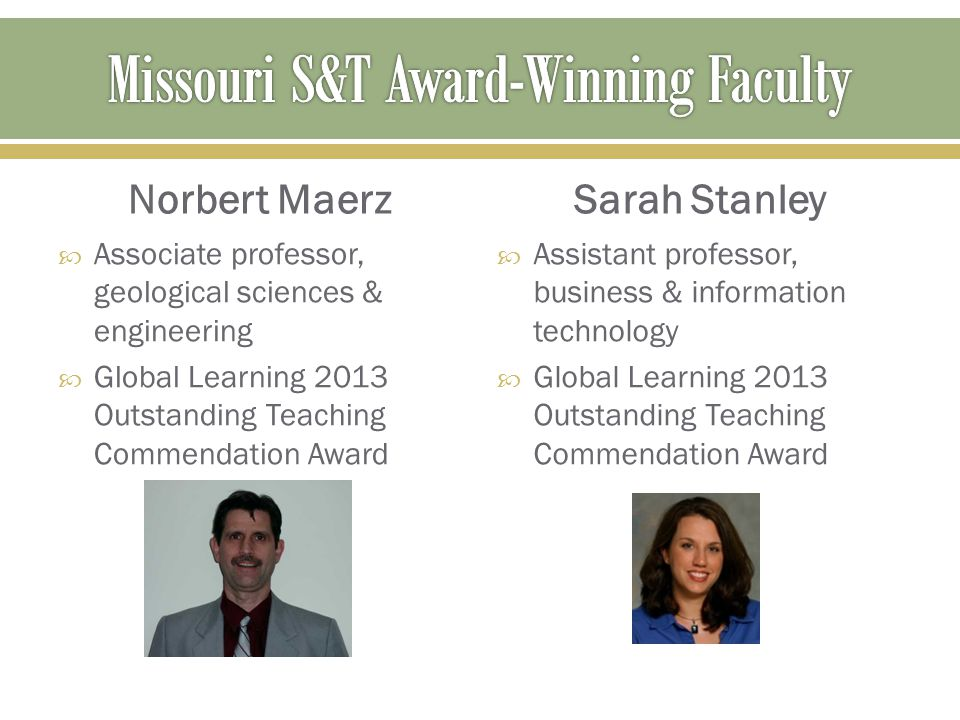 Norbert Maerz  Associate professor, geological sciences & engineering  Global Learning 2013 Outstanding Teaching Commendation Award Sarah Stanley 