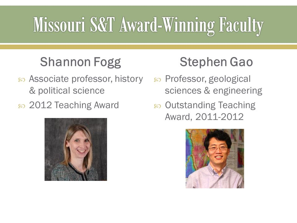 Shannon Fogg  Associate professor, history & political science  2012 Teaching Award Stephen Gao  Professor, geological sciences & engineering  Out
