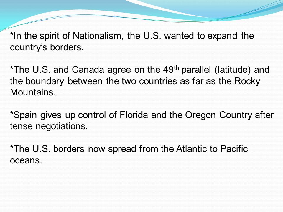 *In the spirit of Nationalism, the U.S. wanted to expand the country's borders. *The U.S. and Canada agree on the 49 th parallel (latitude) and the bo