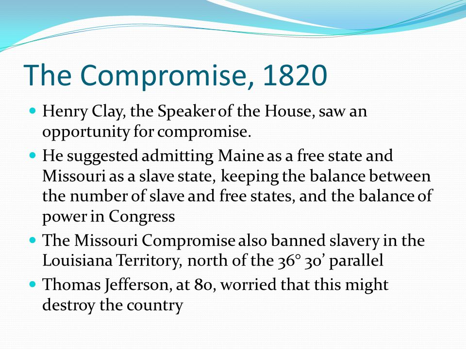 The Compromise, 1820 Henry Clay, the Speaker of the House, saw an opportunity for compromise. He suggested admitting Maine as a free state and Missour
