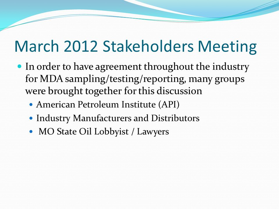 March 2012 Stakeholders Meeting In order to have agreement throughout the industry for MDA sampling/testing/reporting, many groups were brought together for this discussion American Petroleum Institute (API) Industry Manufacturers and Distributors MO State Oil Lobbyist / Lawyers