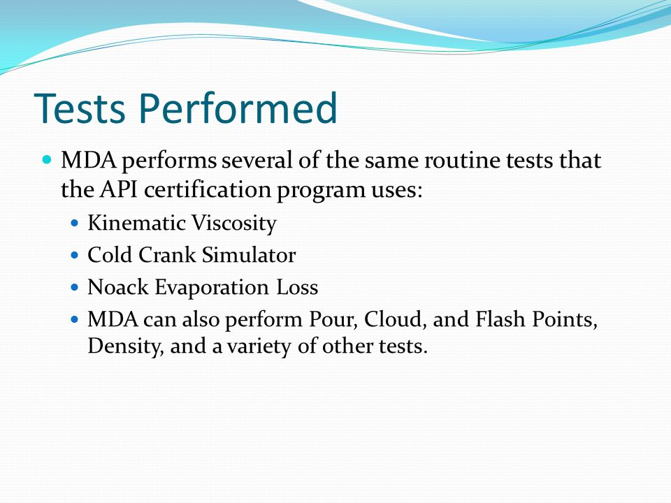Tests Performed MDA performs several of the same routine tests that the API certification program uses: Kinematic Viscosity Cold Crank Simulator Noack