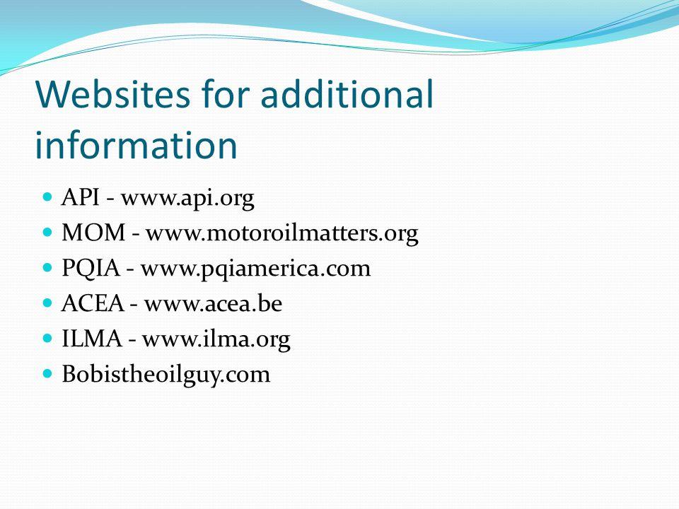 Websites for additional information API - www.api.org MOM - www.motoroilmatters.org PQIA - www.pqiamerica.com ACEA - www.acea.be ILMA - www.ilma.org Bobistheoilguy.com