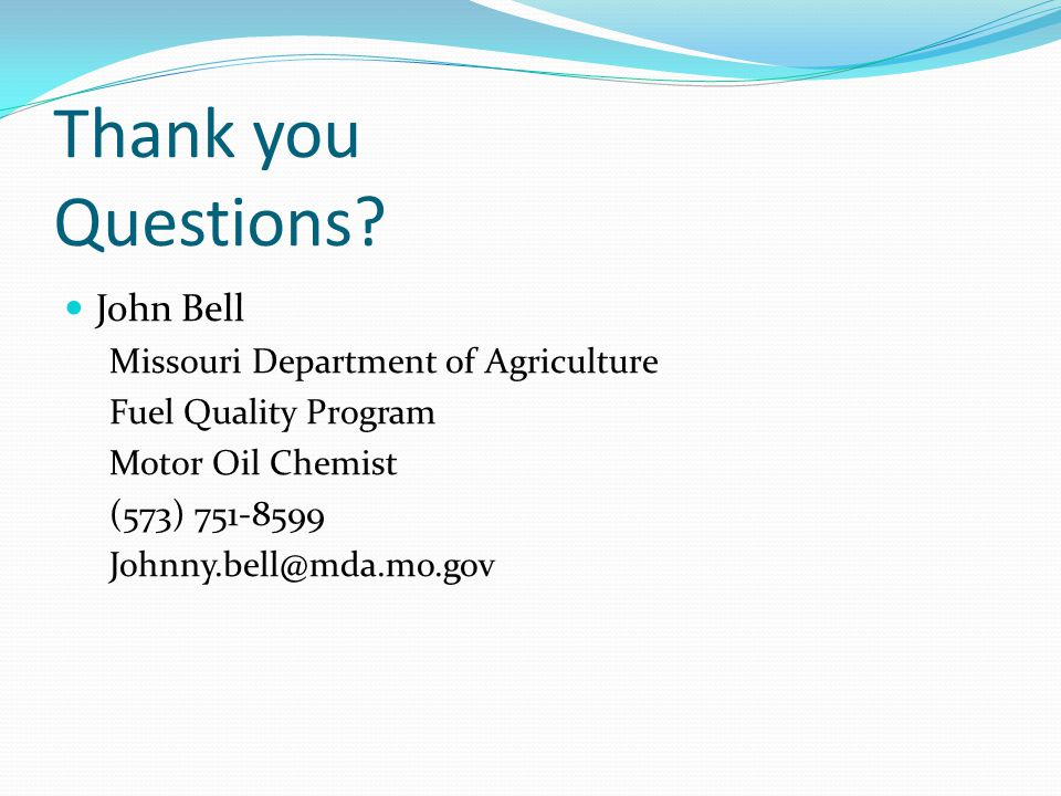 Thank you Questions? John Bell Missouri Department of Agriculture Fuel Quality Program Motor Oil Chemist (573) 751-8599 Johnny.bell@mda.mo.gov