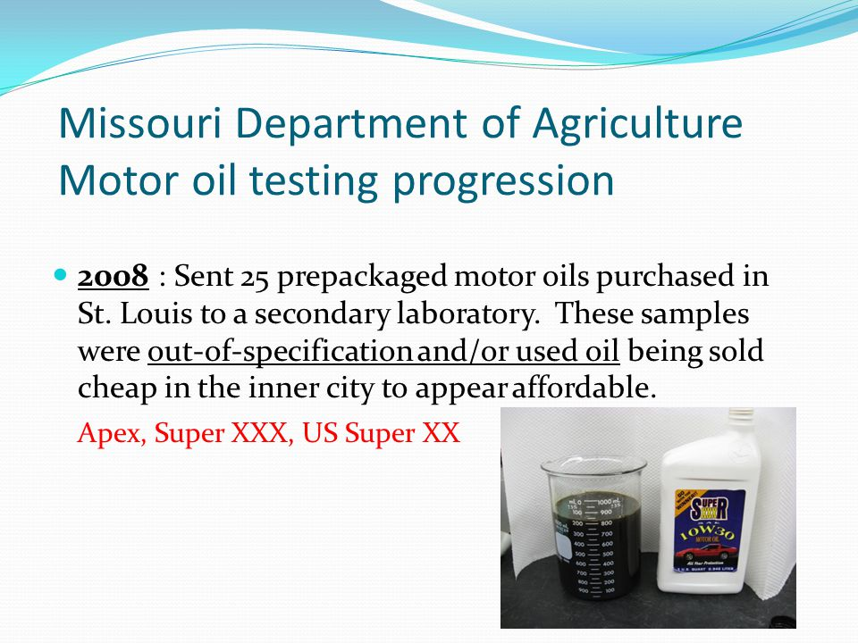 Missouri Department of Agriculture Motor oil testing progression 2008 : Sent 25 prepackaged motor oils purchased in St. Louis to a secondary laborator