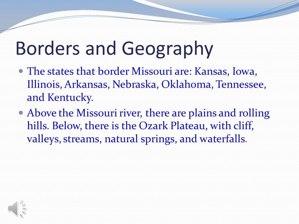 Borders and Geography The states that border Missouri are: Kansas, Iowa, Illinois, Arkansas, Nebraska, Oklahoma, Tennessee, and Kentucky.