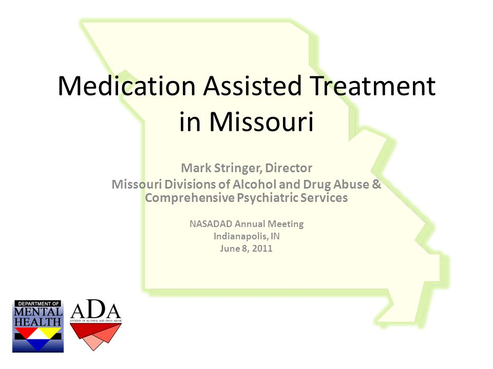 Medication Assisted Treatment in Missouri Mark Stringer, Director Missouri Divisions of Alcohol and Drug Abuse & Comprehensive Psychiatric Services NASADAD Annual Meeting Indianapolis, IN June 8, 2011