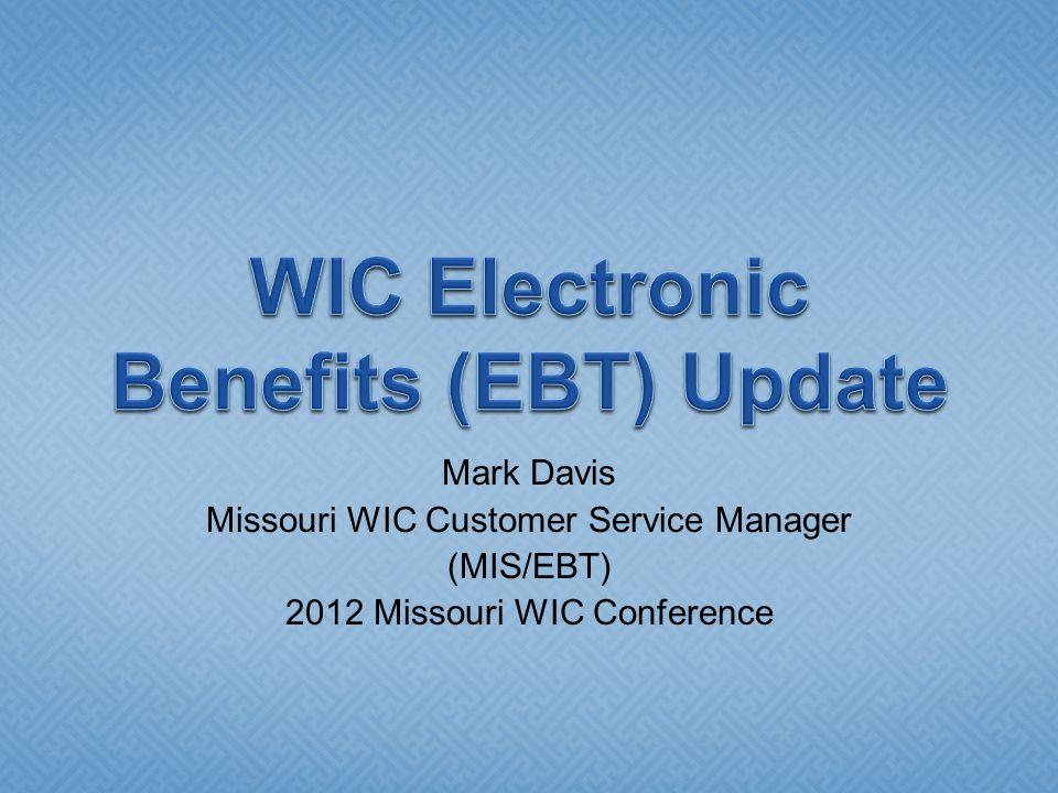 Mark Davis Missouri WIC Customer Service Manager (MIS/EBT) 2012 Missouri WIC Conference
