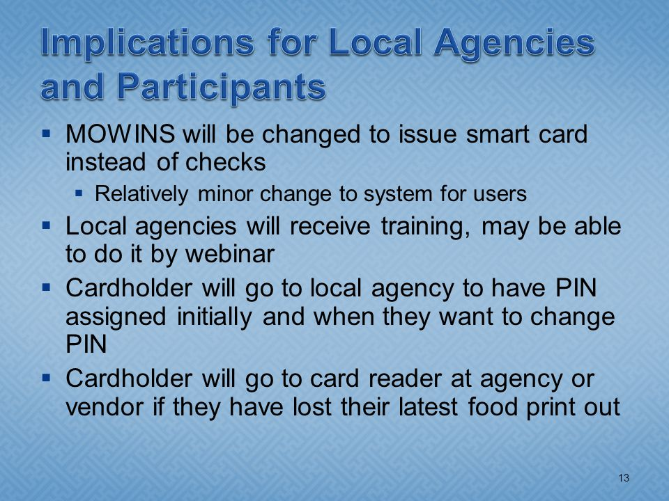  MOWINS will be changed to issue smart card instead of checks  Relatively minor change to system for users  Local agencies will receive training, may be able to do it by webinar  Cardholder will go to local agency to have PIN assigned initially and when they want to change PIN  Cardholder will go to card reader at agency or vendor if they have lost their latest food print out 13