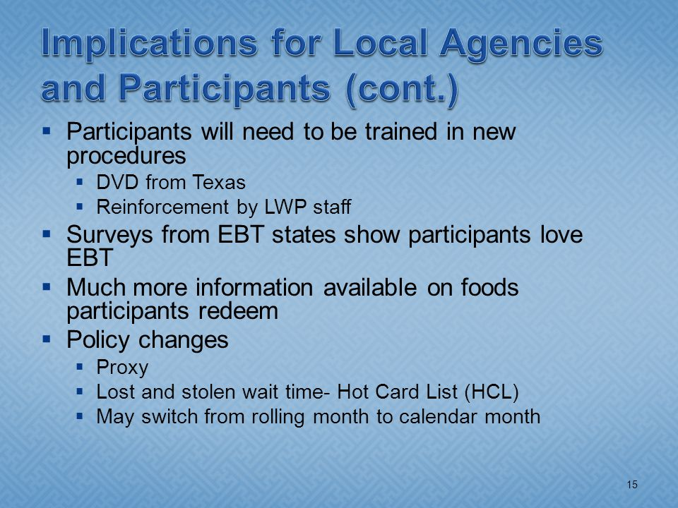  Participants will need to be trained in new procedures  DVD from Texas  Reinforcement by LWP staff  Surveys from EBT states show participants love EBT  Much more information available on foods participants redeem  Policy changes  Proxy  Lost and stolen wait time- Hot Card List (HCL)  May switch from rolling month to calendar month 15
