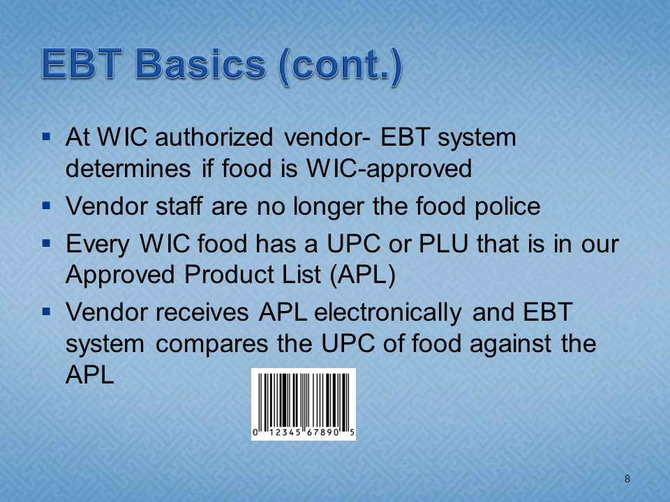  At WIC authorized vendor- EBT system determines if food is WIC-approved  Vendor staff are no longer the food police  Every WIC food has a UPC or PLU that is in our Approved Product List (APL)  Vendor receives APL electronically and EBT system compares the UPC of food against the APL 8