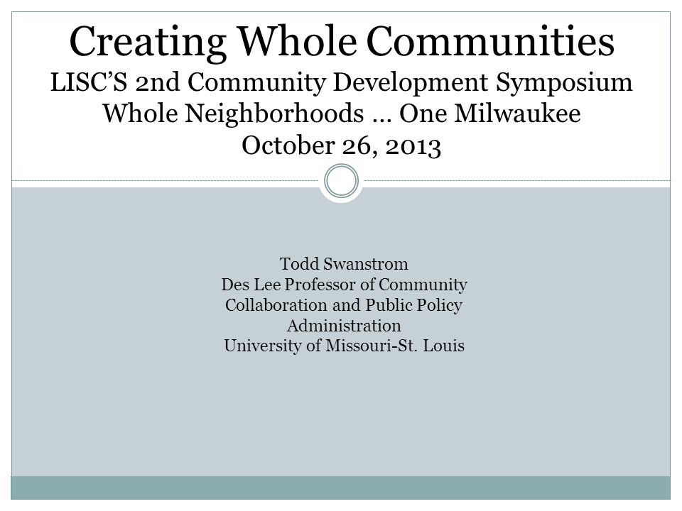 Creating Whole Communities Todd Swanstrom Des Lee Professor of Community Collaboration and Public Policy Administration University of Missouri-St. Lou