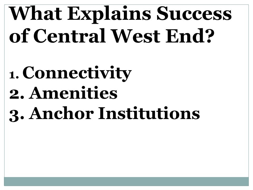 What Explains Success of Central West End 1. Connectivity 2. Amenities 3. Anchor Institutions