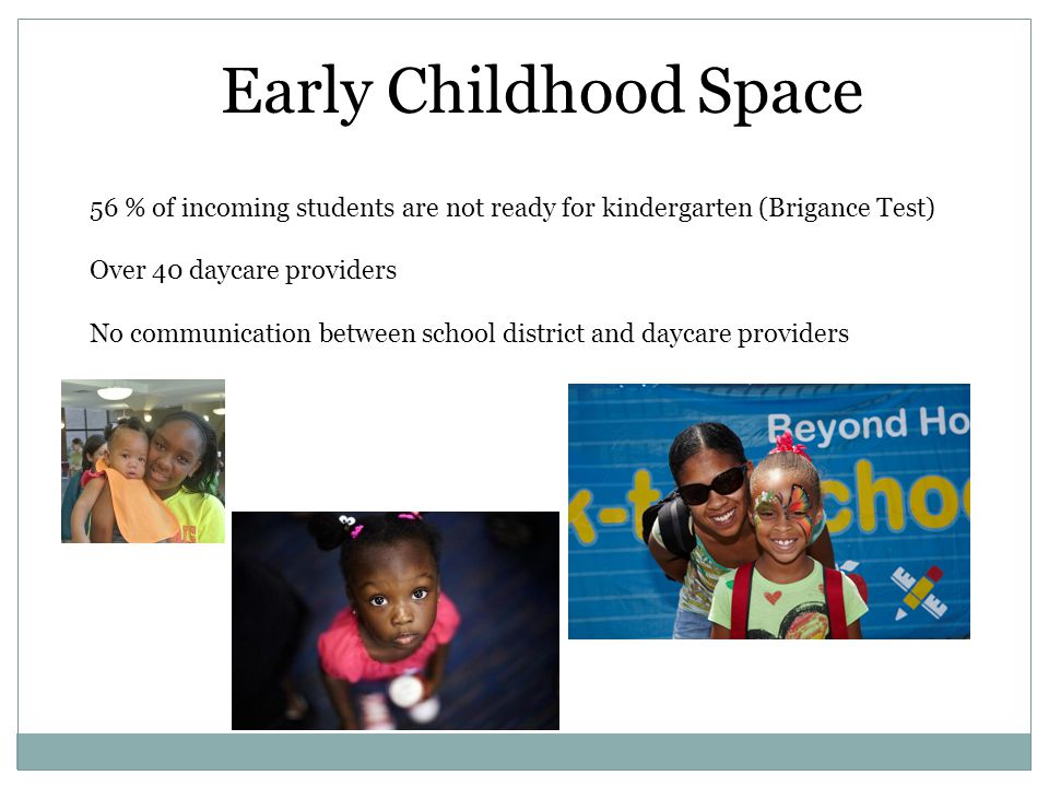 Early Childhood Space 56 % of incoming students are not ready for kindergarten (Brigance Test) Over 40 daycare providers No communication between scho