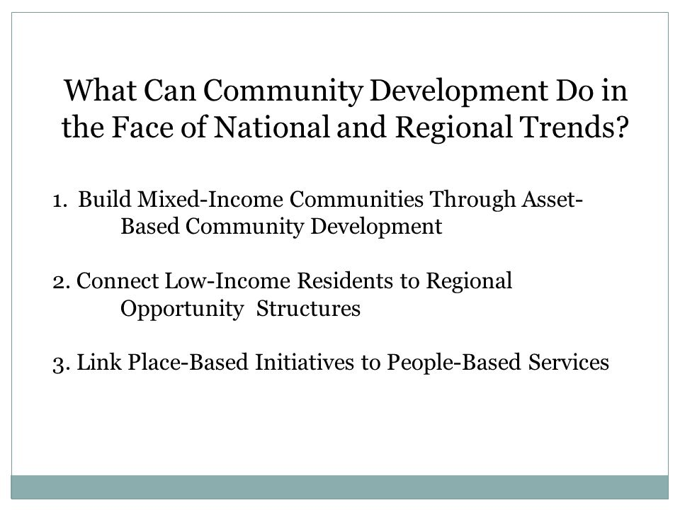 What Can Community Development Do in the Face of National and Regional Trends? 1.Build Mixed-Income Communities Through Asset- Based Community Develop
