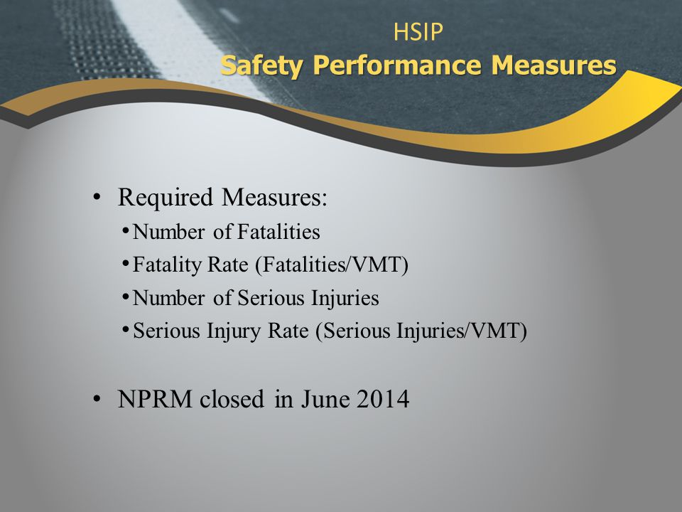 Required Measures: Number of Fatalities Fatality Rate (Fatalities/VMT) Number of Serious Injuries Serious Injury Rate (Serious Injuries/VMT) NPRM closed in June 2014 Safety Performance Measures HSIP Safety Performance Measures