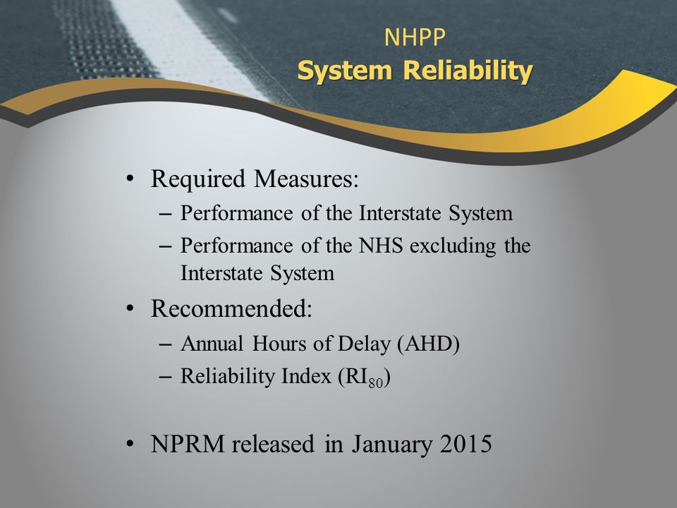 Required Measures: – Performance of the Interstate System – Performance of the NHS excluding the Interstate System Recommended: – Annual Hours of Delay (AHD) – Reliability Index (RI 80 ) NPRM released in January 2015 System Reliability NHPP System Reliability