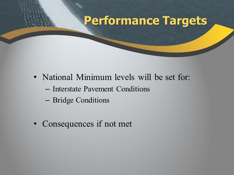 National Minimum levels will be set for: – Interstate Pavement Conditions – Bridge Conditions Consequences if not met Performance Targets