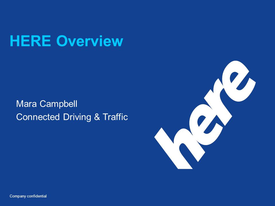 Company confidential HERE Overview Mara Campbell Connected Driving & Traffic
