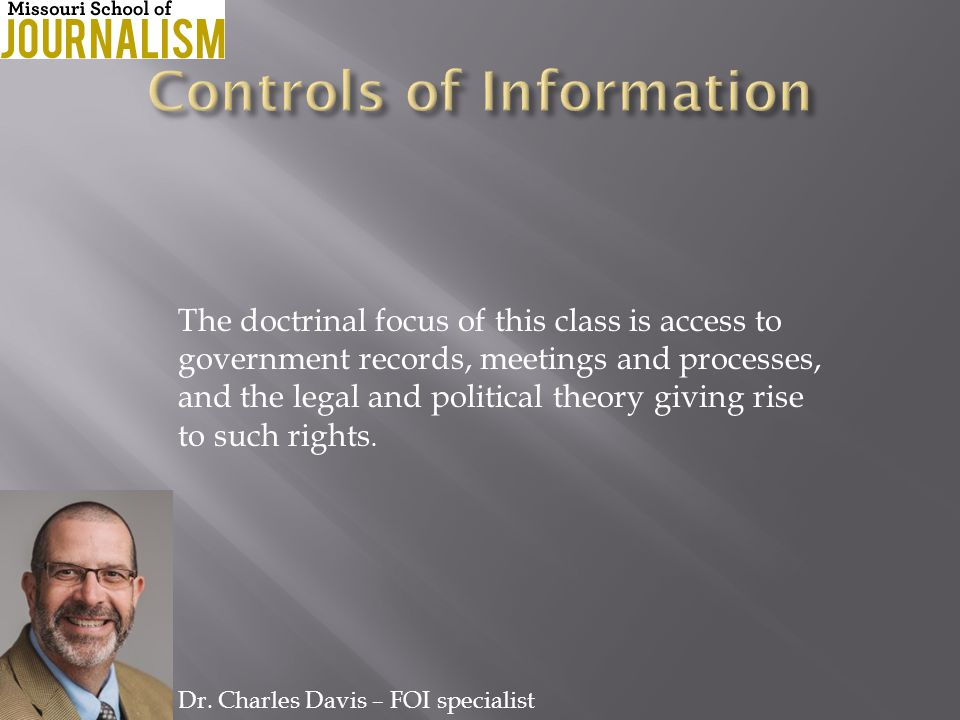 The doctrinal focus of this class is access to government records, meetings and processes, and the legal and political theory giving rise to such rights.