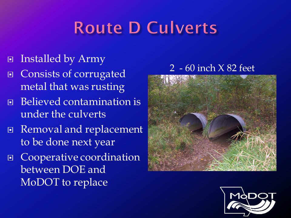  Installed by Army  Consists of corrugated metal that was rusting  Believed contamination is under the culverts  Removal and replacement to be done next year  Cooperative coordination between DOE and MoDOT to replace 2 - 60 inch X 82 feet