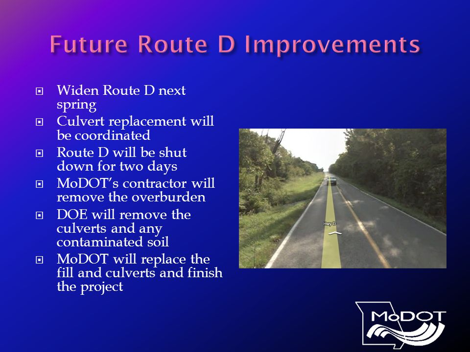  Widen Route D next spring  Culvert replacement will be coordinated  Route D will be shut down for two days  MoDOT's contractor will remove the overburden  DOE will remove the culverts and any contaminated soil  MoDOT will replace the fill and culverts and finish the project