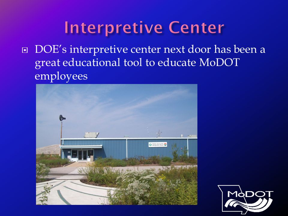  DOE's interpretive center next door has been a great educational tool to educate MoDOT employees