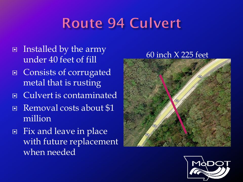 Installed by the army under 40 feet of fill  Consists of corrugated metal that is rusting  Culvert is contaminated  Removal costs about $1 million  Fix and leave in place with future replacement when needed 60 inch X 225 feet